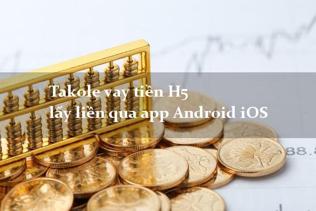 Takole vay tiền H5 lấy liền qua app Android iOS
