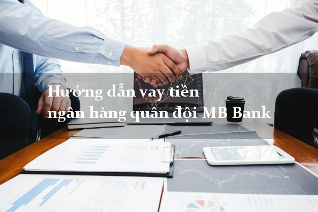 Hướng dẫn vay tiền ngân hàng quân đội MB Bank
