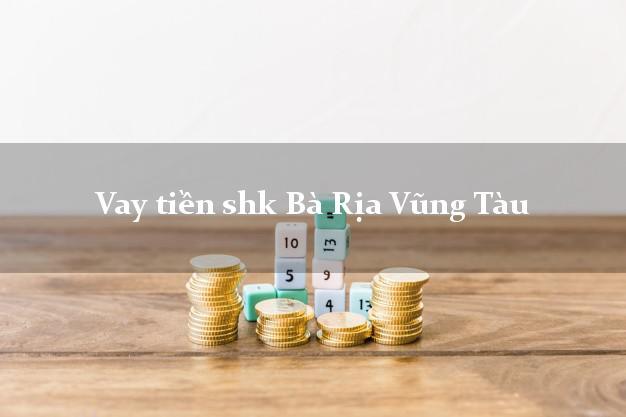 Vay tiền shk Bà Rịa Vũng Tàu