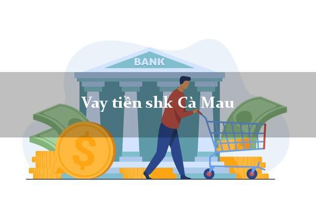 Vay tiền shk Cà Mau