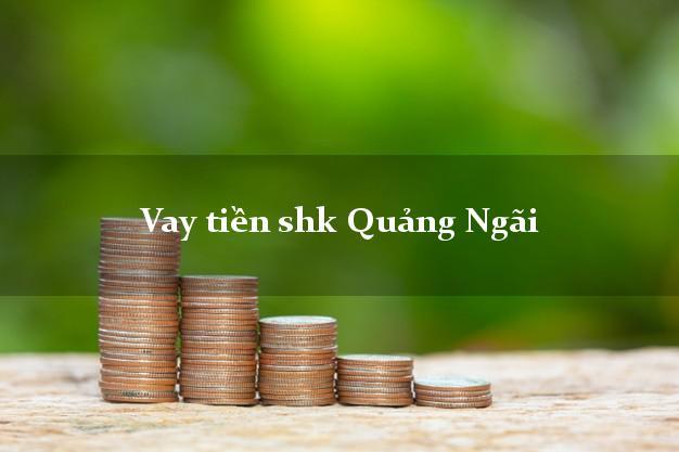 Vay tiền shk Quảng Ngãi
