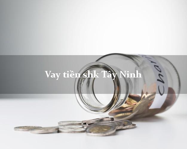 Vay tiền shk Tây Ninh