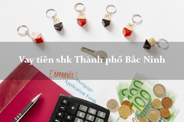 Vay tiền shk Thành phố Bắc Ninh