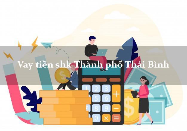 Vay tiền shk Thành phố Thái Bình