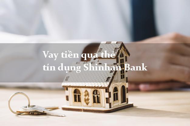 Vay tiền qua thẻ tín dụng Shinhan Bank nhanh nhất