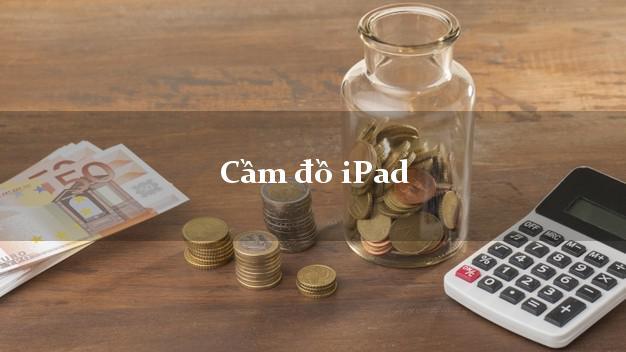 Cầm đồ iPad ở đâu uy tín?