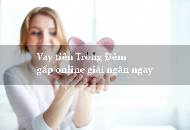 Vay tiền Trong Đêm gấp online giải ngân ngay