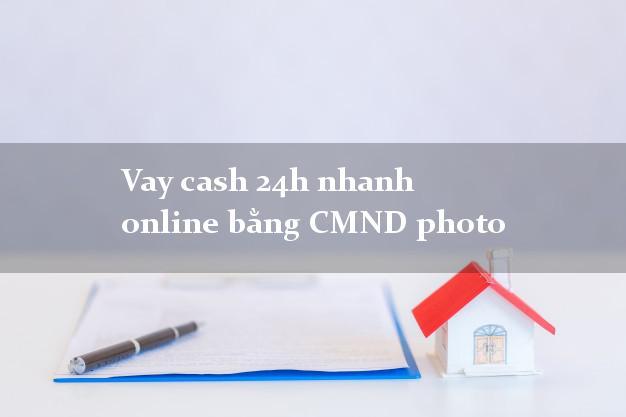 Vay cash 24h nhanh online bằng CMND photo