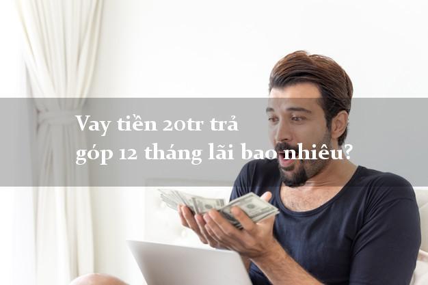 Vay tiền 20tr trả góp 12 tháng lãi bao nhiêu?