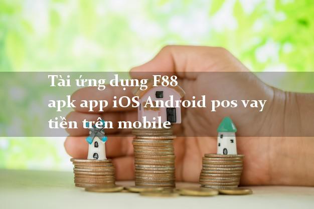 Tài ứng dụng F88 apk app iOS Android pos vay tiền trên mobile