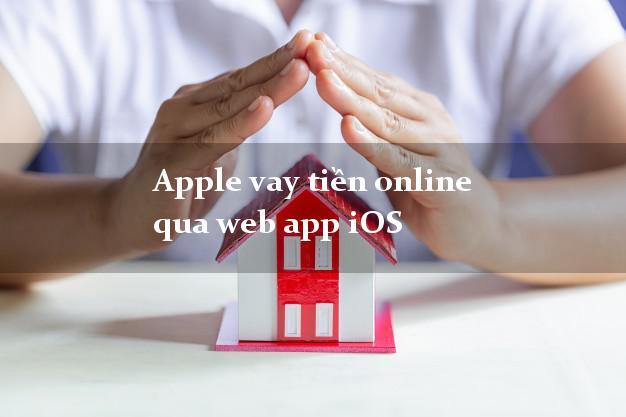 Apple vay tiền online qua web app iOS siêu nhanh như chớp