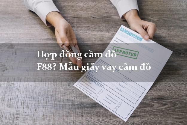 Hợp đồng cầm đồ F88? Mẫu giấy vay cầm đồ lãi suất thấp