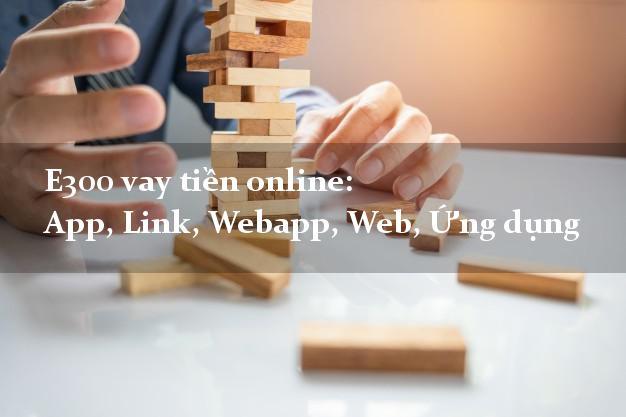E300 vay tiền online: App, Link, Webapp, Web, Ứng dụng không gặp mặt