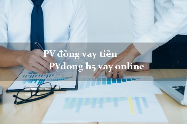PV đồng vay tiền - PVdong h5 vay online không gặp mặt