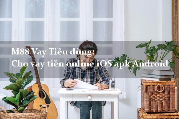 M88 Vay Tiêu dùng: Cho vay tiền online iOS apk Android cấp tốc 24/7