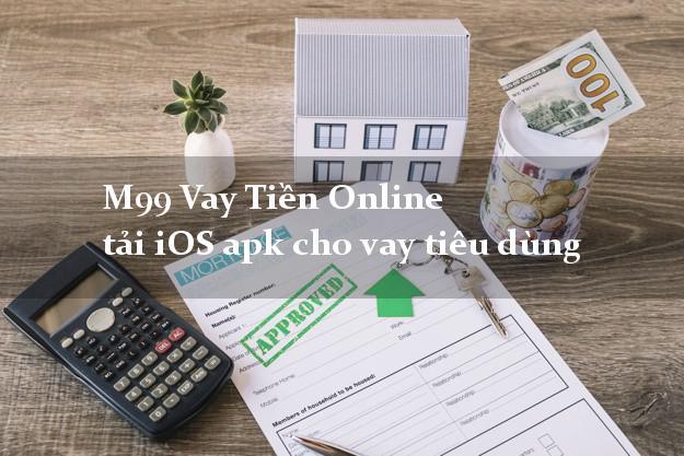 M99 Vay Tiền Online tải iOS apk cho vay tiêu dùng siêu tốc 24h