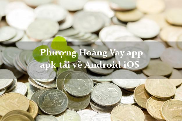 Phượng Hoàng Vay app apk tải về Android iOS siêu tốc 24/7