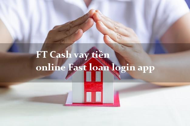 FT Cash vay tiền online Fast loan login app không thẩm định