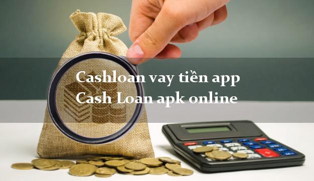 Cashloan vay tiền app Cash Loan apk online hỗ trợ nợ xấu