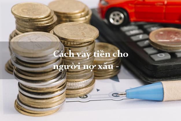 Cách vay tiền cho người nợ xấu - vay tiền chấp nhận nợ xấu