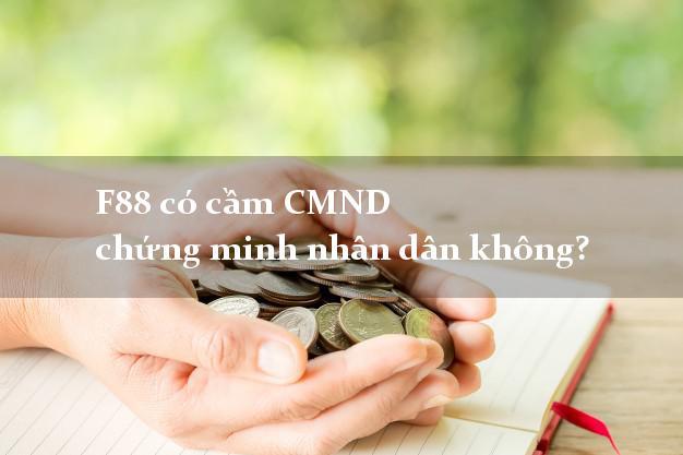 F88 có cầm CMND chứng minh nhân dân không? Cầm CMND online