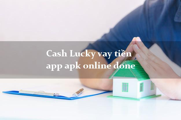 Cash Lucky vay tiền app apk online done không chứng minh thu nhập