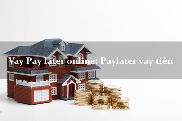 Vay Pay later online: Paylater vay tiền không thế chấp