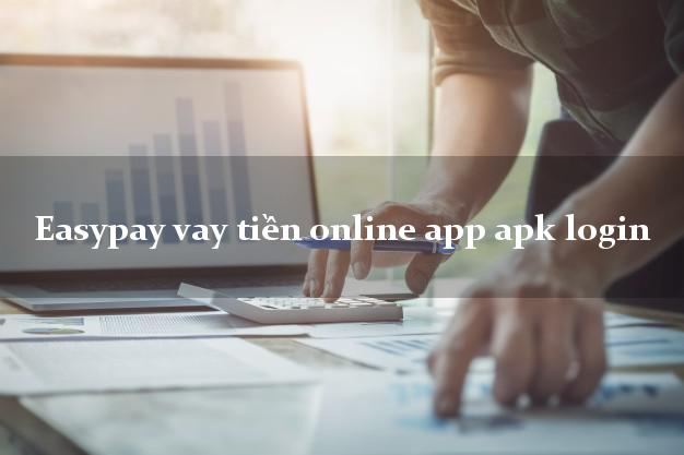 Easypay vay tiền online app apk login giải ngân ngay apk