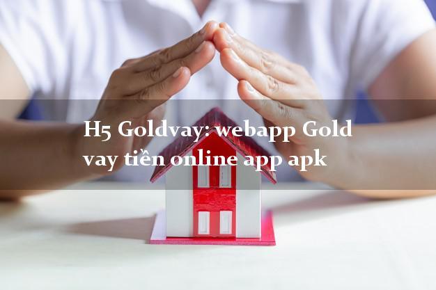 H5 Goldvay: webapp Gold vay tiền online app apk không chứng minh thu nhập